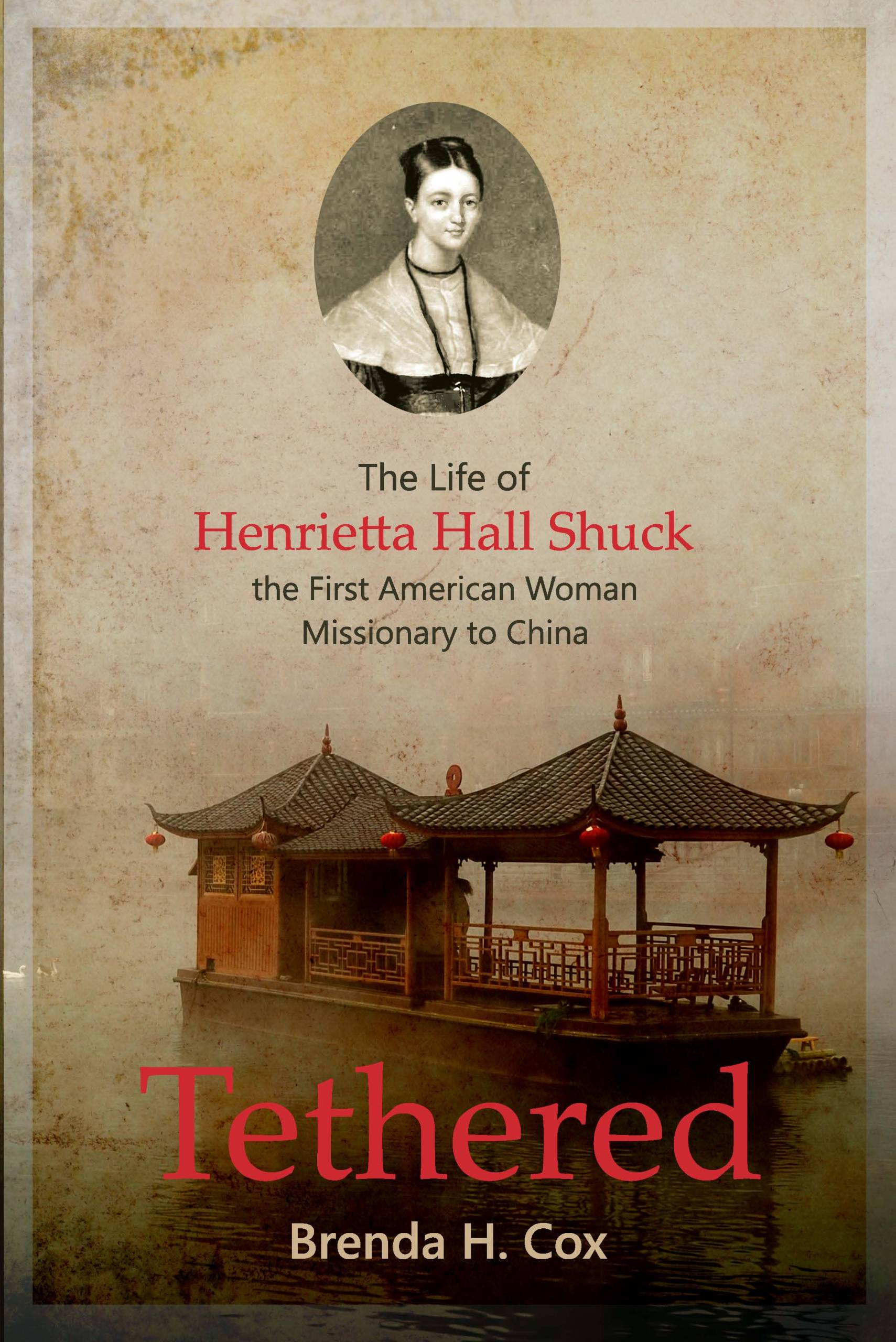 Tethered: The Life of Henrietta Hall Schuck, the First American Woman Missionary to China