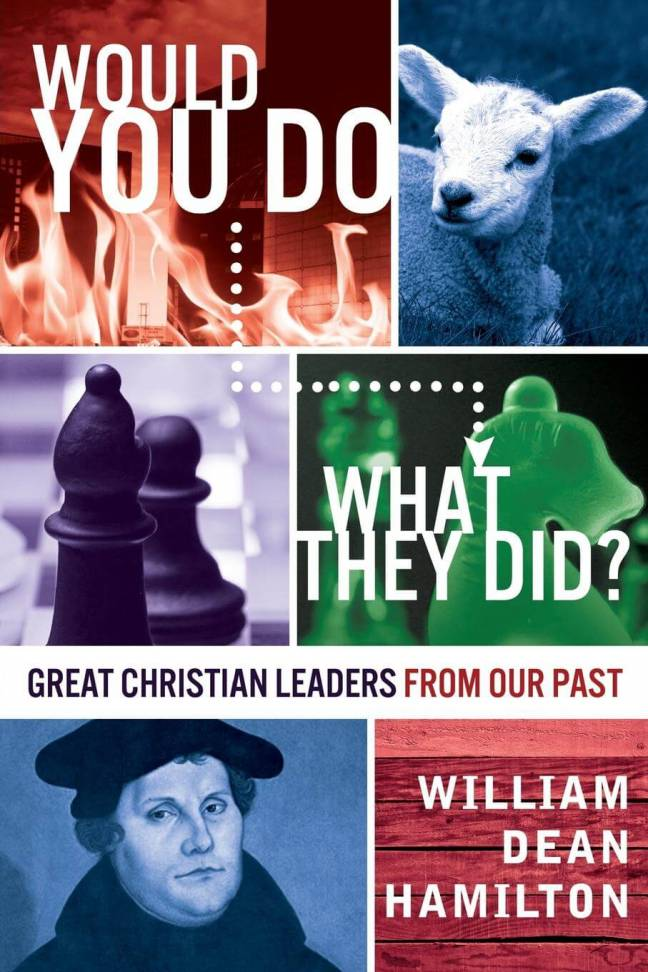 Would You Do What They Did? - Great Christian Leaders From Our Past